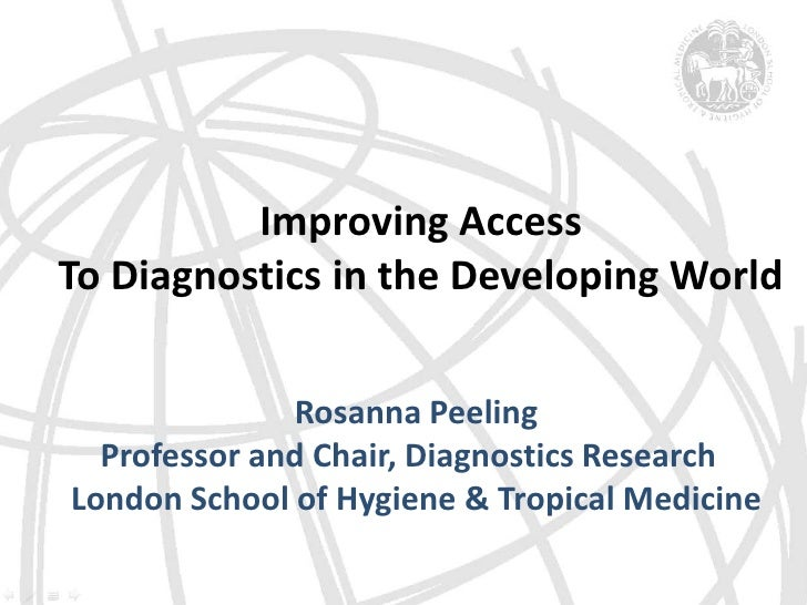 Improving Access <br />To Diagnostics in the Developing World <br />Rosanna Peeling<br />Professor and Chair, Diagnostics ...
