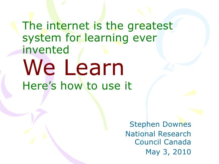 The internet is the greatest system for learning ever invented We Learn Here's how to use it Stephen Downes National Resea...