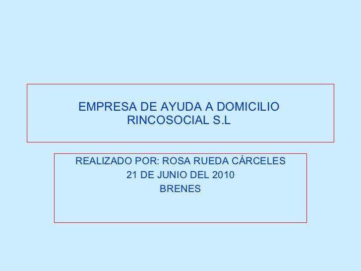 EMPRESA DE AYUDA A DOMICILIO  RINCOSOCIAL S.L   REALIZADO POR: ROSA RUEDA CÁRCELES 21 DE JUNIO DEL 2010 BRENES