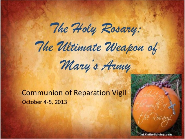 The Holy Rosary: The Ultimate Weapon of Mary's Army Communion of Reparation Vigil October 4-5, 2013