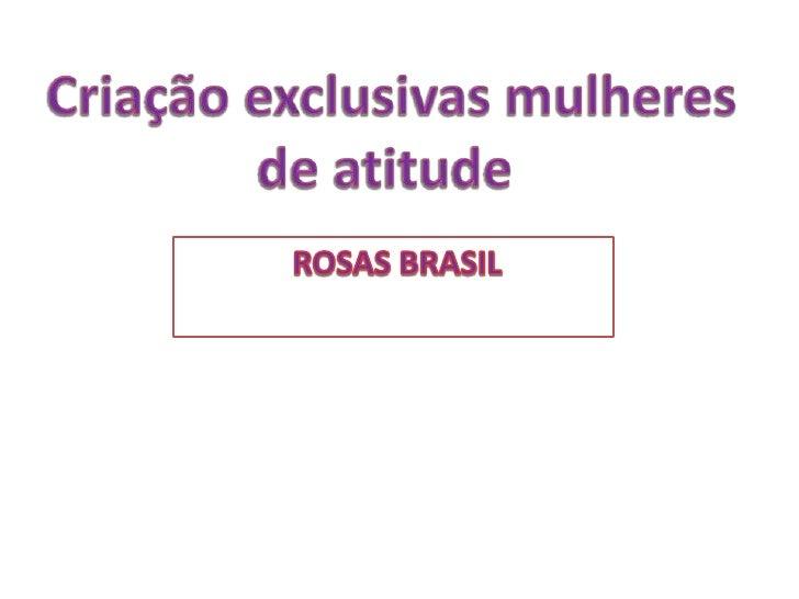 Criação exclusivas mulheres de atitude<br />ROSAS BRASIL<br />