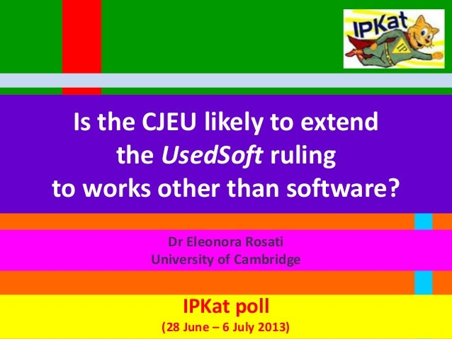 Is the CJEU likely to extend the UsedSoft ruling to works other than software? Dr Eleonora Rosati University of Cambridge ...