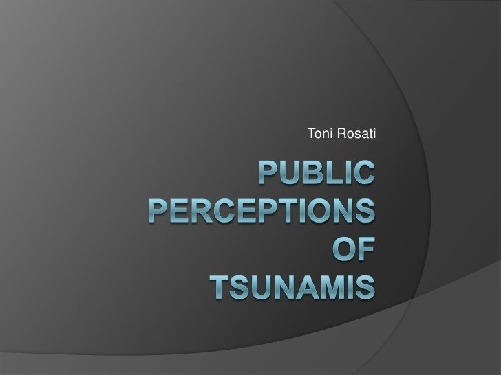 Toni Rosati<br />Public perceptions of tsunamis<br />