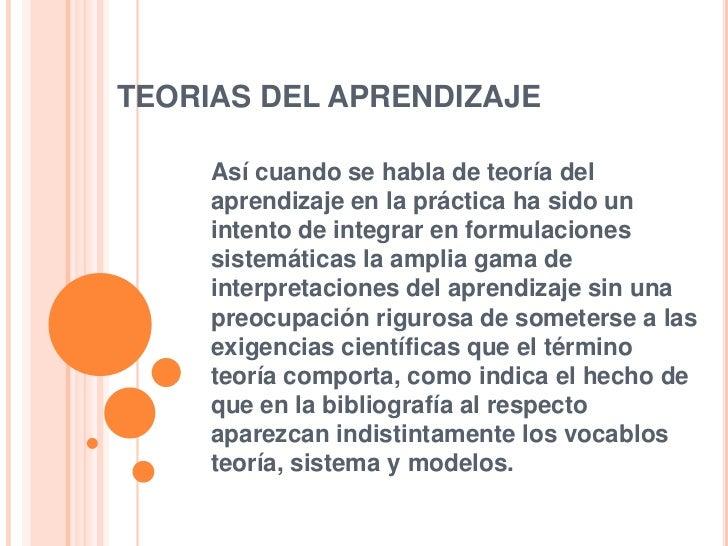 TEORIAS DEL APRENDIZAJE <br />Así cuando se habla de teoría del aprendizaje en la práctica ha sido un intento de integrar ...