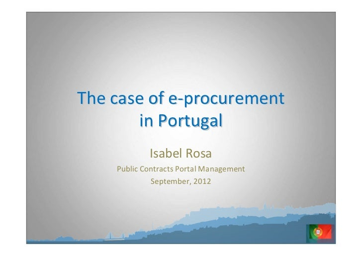 The case of e-procurement       in Portugal            Isabel Rosa    Public Contracts Portal Management             Septe...