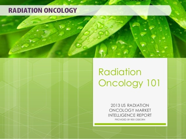 Radiation Oncology 101 2013 US RADIATION ONCOLOGY MARKET INTELLIGENCE REPORT PROVIDED BY REX OSBORN