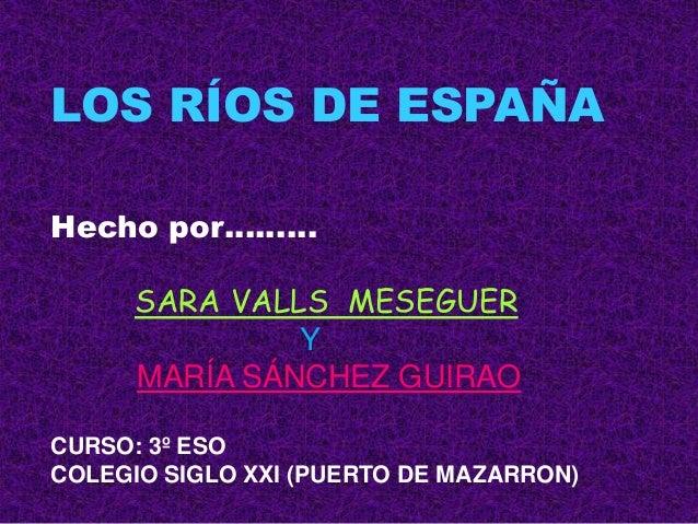 LOS RÍOS DE ESPAÑAHecho por………      SARA VALLS MESEGUER               Y      MARÍA SÁNCHEZ GUIRAOCURSO: 3º ESOCOLEGIO SIGL...