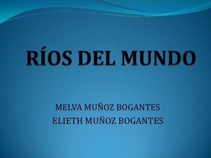 RÍOS DEL MUNDO<br />MELVA MUÑOZ BOGANTES<br />ELIETH MUÑOZ BOGANTES<br />