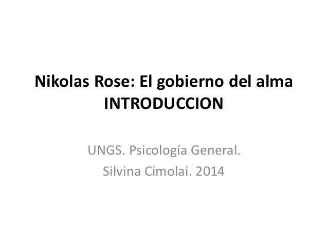 Nikolas Rose: El gobierno del alma INTRODUCCION UNGS. Psicología General. Silvina Cimolai. 2014