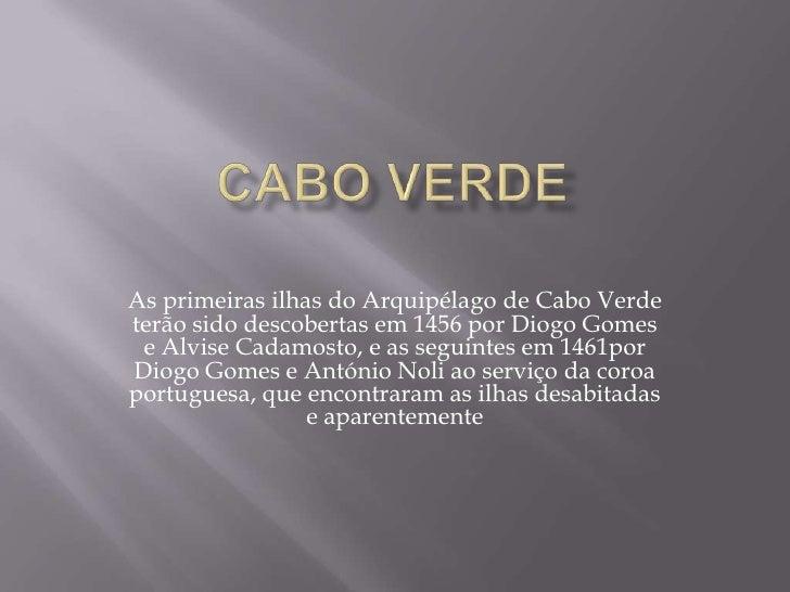 Cabo verde<br />As primeiras ilhas do Arquipélago de Cabo Verde terão sido descobertas em 1456 por Diogo Gomes e Alvise Ca...