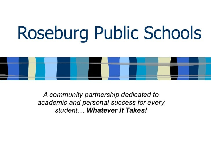 Roseburg Public Schools A community partnership dedicated to academic and personal success for every student…  Whatever it...