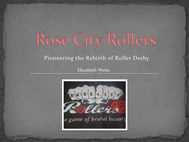 Rose City Rollers<br />Pioneering the Rebirth of Roller Derby<br />                    Elizabeth Weiss<br />