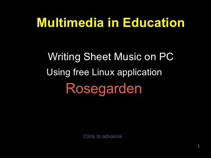 Multimedia in Education Writing Sheet Music on PC <ul><li>Using free Linux application  </li></ul><ul><li>Rosegarden   </l...