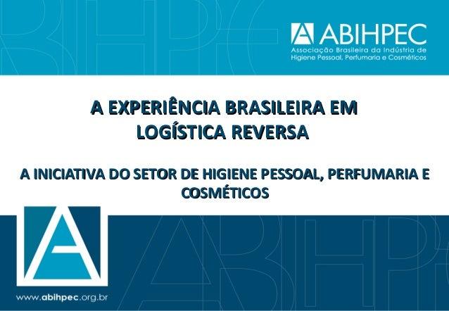 A EXPERIÊNCIA BRASILEIRA EM              LOGÍSTICA REVERSAA INICIATIVA DO SETOR DE HIGIENE PESSOAL, PERFUMARIA E          ...