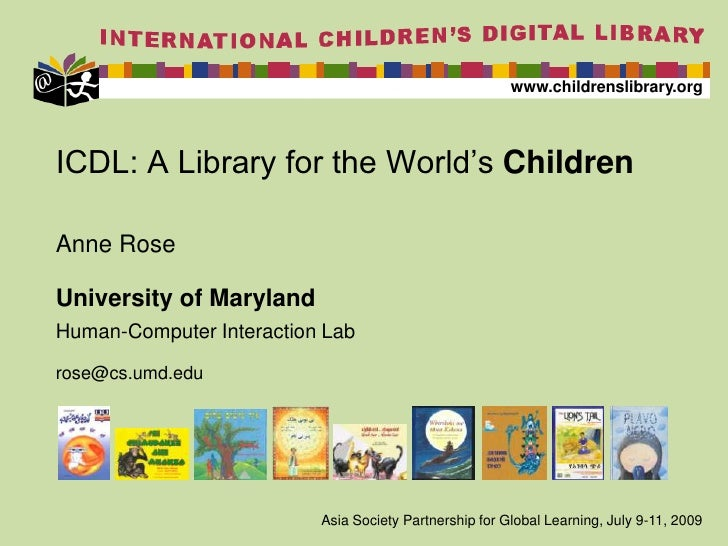 ICDL: A Library for the World's Children<br />Anne Rose<br />University of Maryland<br />Human-Computer Interaction Lab<br...