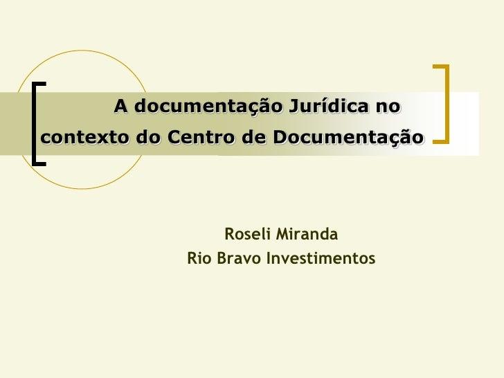 A documentação Jurídica no contexto do Centro de Documentação                       Roseli Miranda              Rio Bravo ...