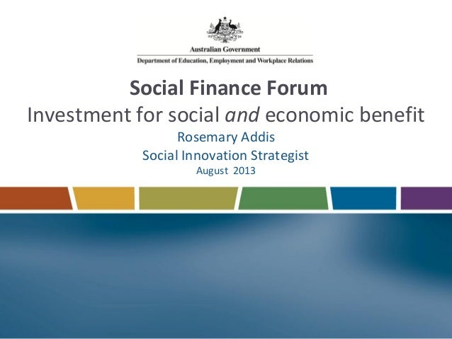 Social Finance Forum Investment for social and economic benefit Rosemary Addis Social Innovation Strategist August 2013