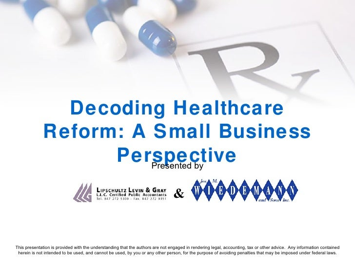 Decoding Healthcare Reform: A Small Business Perspective Presented by & This presentation is provided with the understandi...