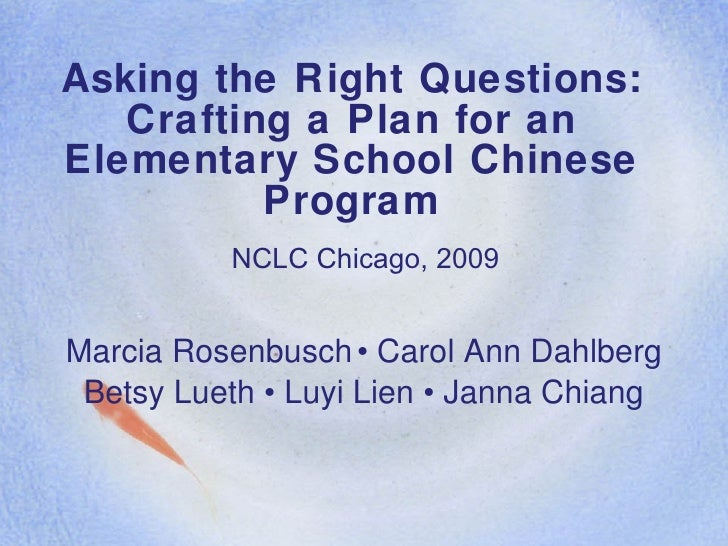 Asking the Right Questions: Crafting a Plan for an Elementary School Chinese Program Marcia Rosenbusch • Carol Ann Dahlber...