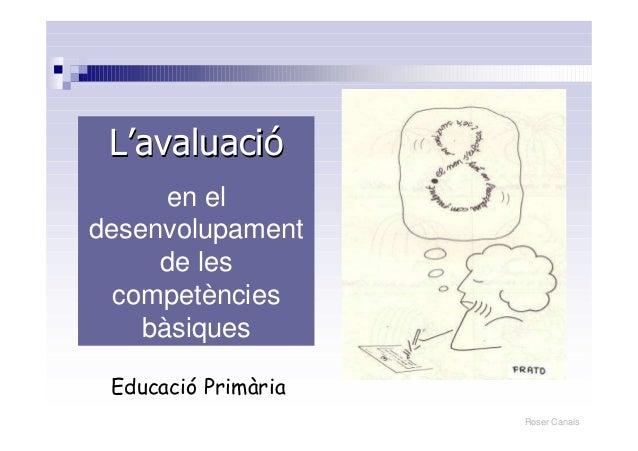 Roser CanalsLL''avaluaciavaluacióóen eldesenvolupamentde lescompetènciesbàsiquesEducació Primària