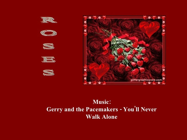 R O S E S Music: Gerry and the Pacemakers - You'll Never Walk Alone