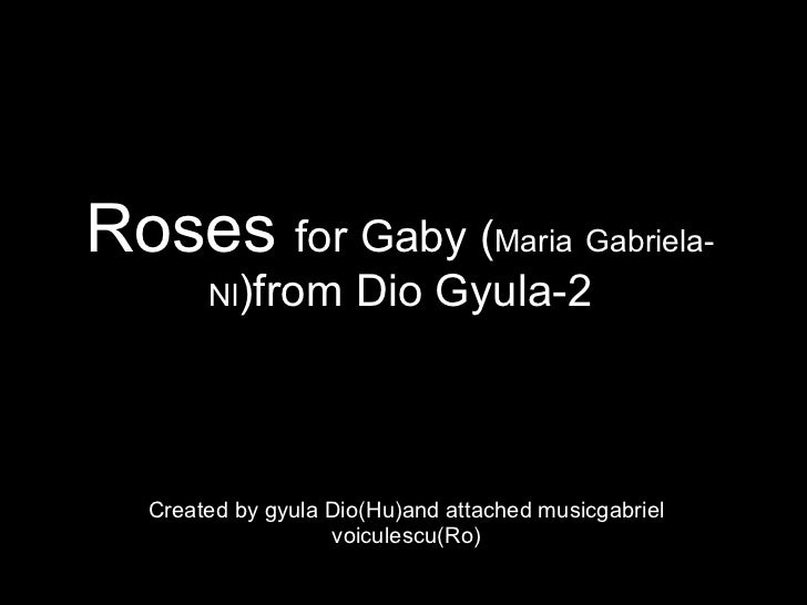 Roses  for Gaby ( Maria   Gabriela-Nl )from Dio Gyula-2 Created by gyula Dio(Hu)and attached musicgabriel voiculescu(Ro)