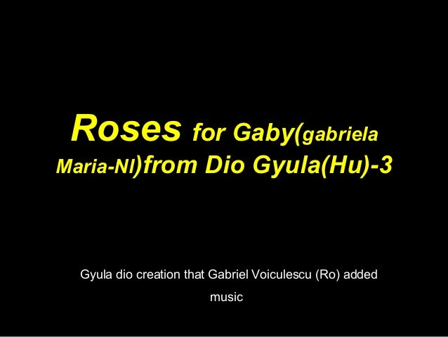 Roses for Gaby(gabriela Maria-Nl)from Dio Gyula(Hu)-3 Gyula dio creation that Gabriel Voiculescu (Ro) added music