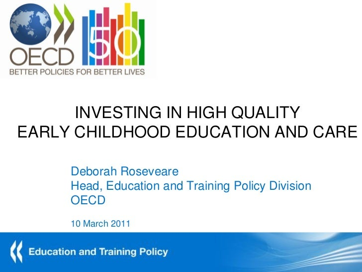 INVESTING IN HIGH QUALITYEARLY CHILDHOOD EDUCATION AND CARE     Deborah Roseveare     Head, Education and Training Policy ...