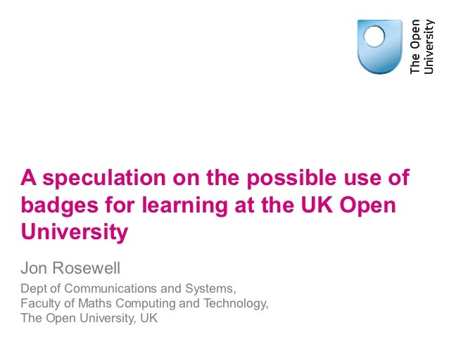 A speculation on the possible use ofbadges for learning at the UK OpenUniversityJon RosewellDept of Communications and Sys...
