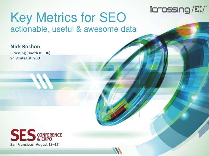 Key Metrics for SEOactionable, useful & awesome dataNick RoshoniCrossing (Booth #1136)Sr. Strategist, SEOSan Francisco| Au...