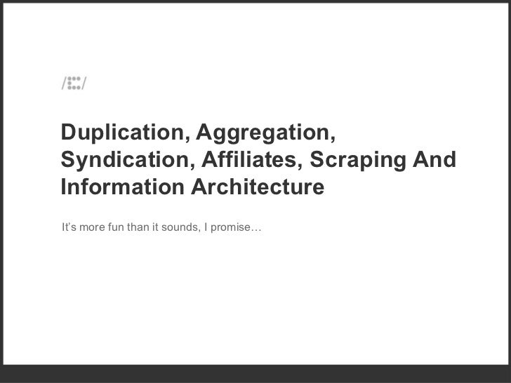 Duplication, Aggregation, Syndication, Affiliates, Scraping And Information Architecture  It's more fun than it sounds, I ...
