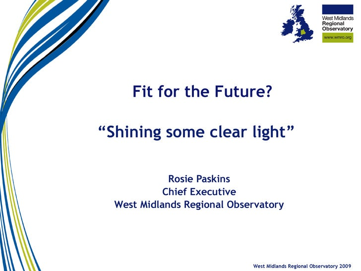 """ Shining some clear light"" Rosie Paskins Chief Executive West Midlands Regional Observatory West Midlands Regional Obser..."
