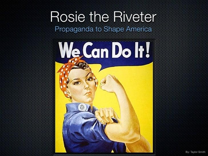 Rosie the RiveterPropaganda to Shape America                              By: Taylor Smith