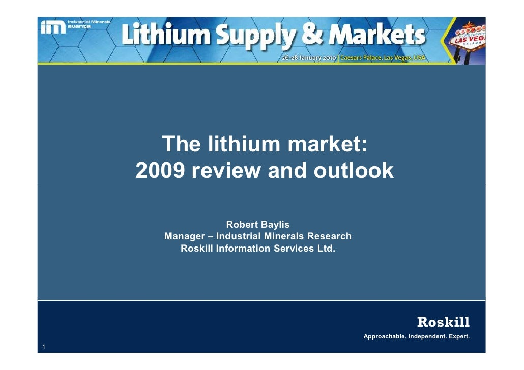 The lithium market:     2009 review and outlook                    Robert Baylis       Manager – Industrial Minerals Resea...
