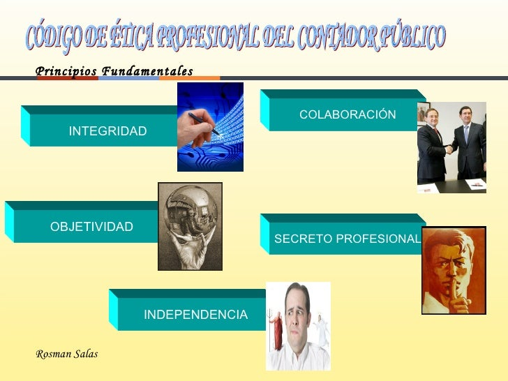CÓDIGO DE ÉTICA PROFESIONAL DEL CONTADOR PÚBLICO Principios Fundamentales Rosman Salas INTEGRIDAD OBJETIVIDAD INDEPENDENCI...
