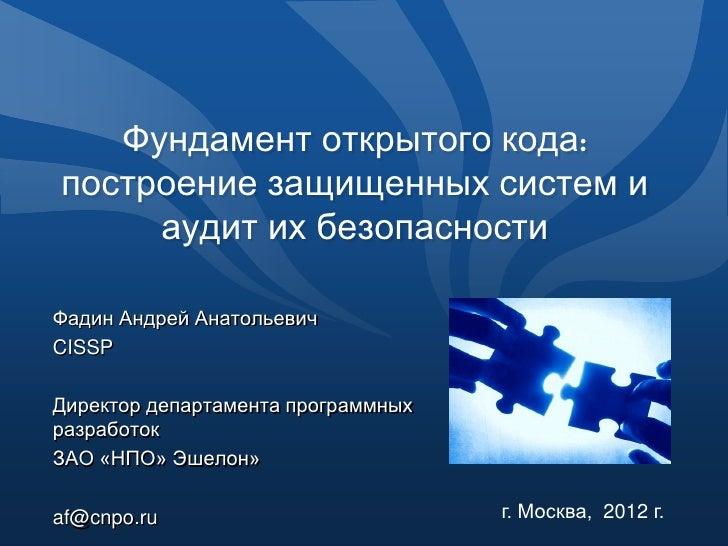Фундамент открытого кода:построение защищенных систем и     аудит их безопасностиФадин Андрей АнатольевичCISSPДиректор деп...