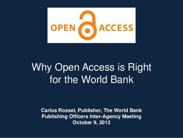Why Open Access is Right for the World Bank Carlos Rossel, Publisher, The World Bank Publishing Officers Inter-Agency Meet...