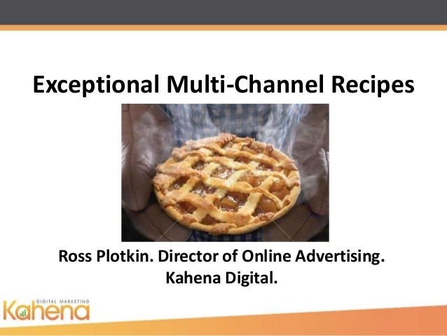 Exceptional Multi-Channel Recipes  Ross Plotkin. Director of Online Advertising.                 Kahena Digital.