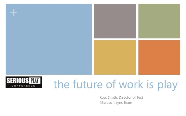 +    the future of work is play             Ross Smith, Director of Test             Microsoft Lync Team