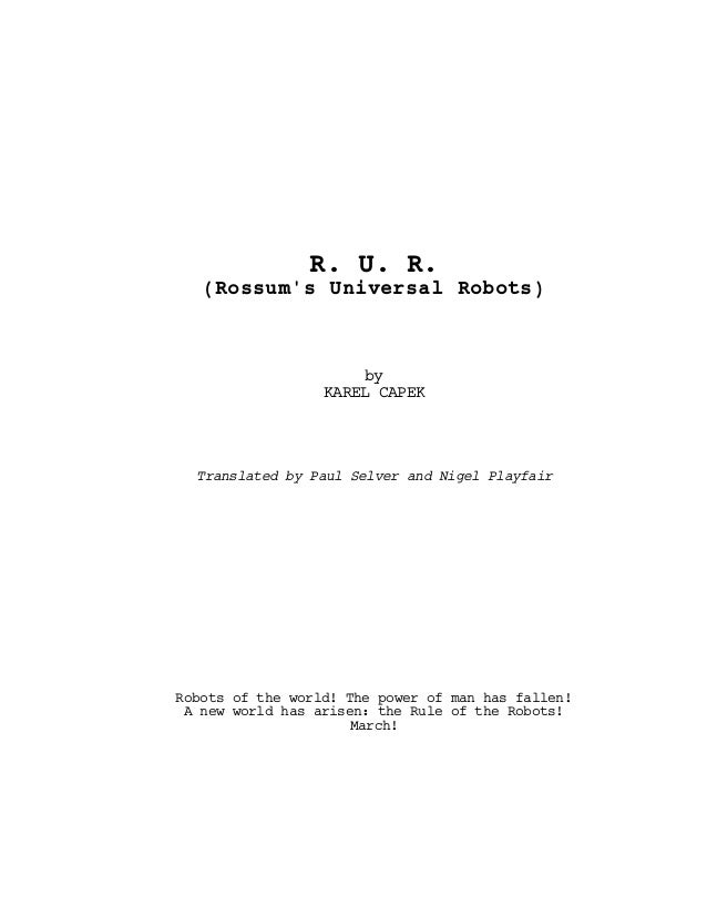 R. U. R.(Rossums Universal Robots)byKAREL CAPEKTranslated by Paul Selver and Nigel PlayfairRobots of the world! The power ...