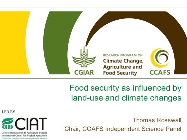 Food security as influenced by land-use and climate changes                     Thomas RosswallChair, CCAFS Independent Sc...