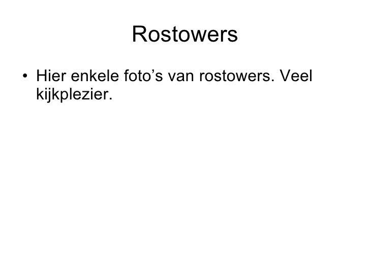 Rostowers <ul><li>Hier enkele foto's van rostowers. Veel kijkplezier. </li></ul>