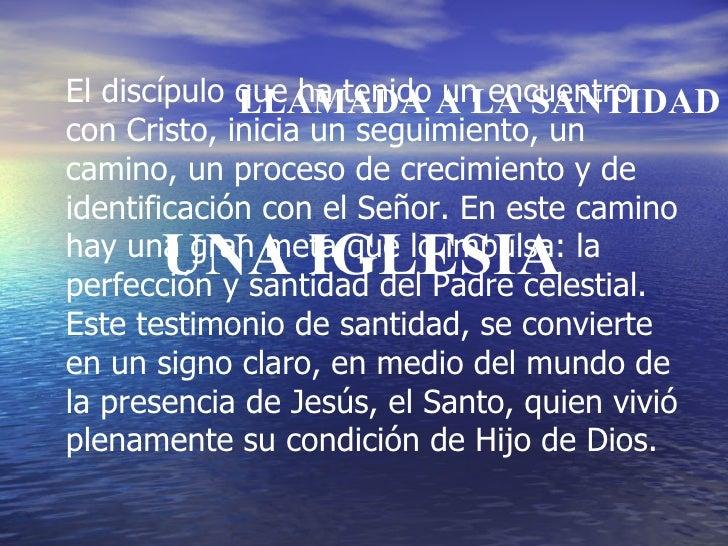 UNA IGLESIA LLAMADA A LA SANTIDAD El discípulo que ha tenido un encuentro con Cristo, inicia un seguimiento, un camino, un...