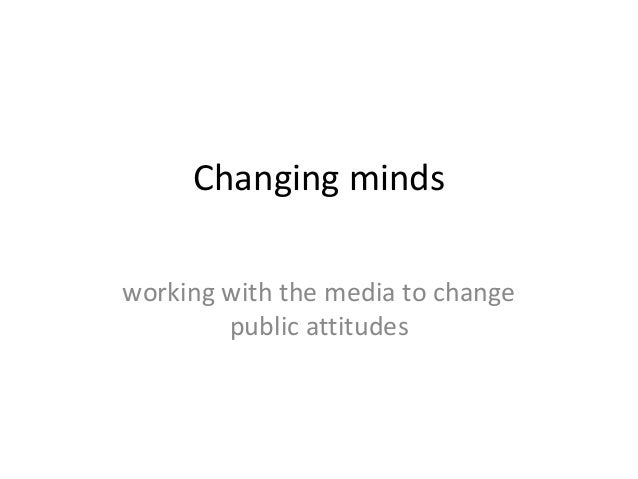Changing minds working with the media to change public attitudes