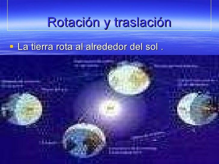 Rotación y traslación <ul><li>La tierra rota al alrededor del sol . </li></ul>