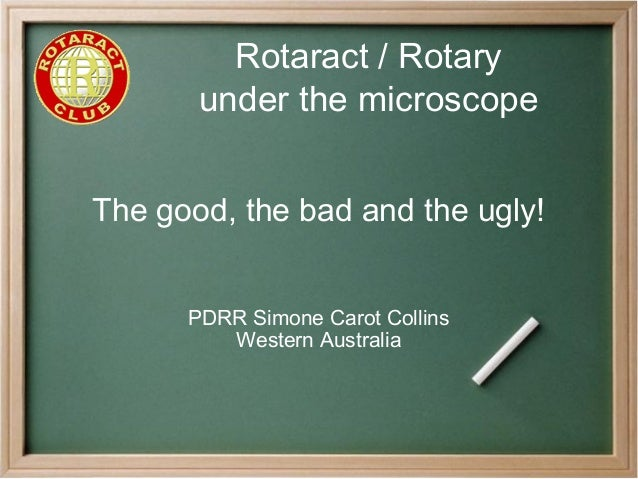 Rotaract / Rotary under the microscope The good, the bad and the ugly! PDRR Simone Carot Collins Western Australia