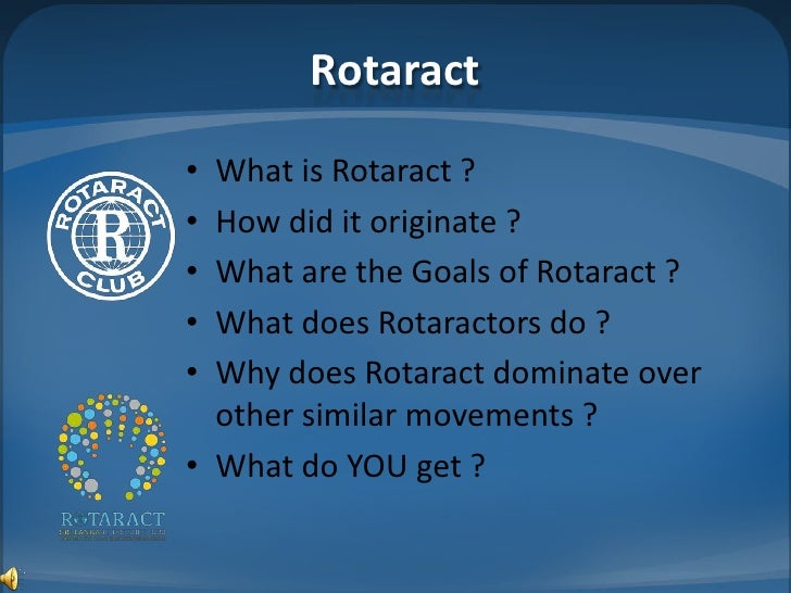 Rotaract• What is Rotaract ?• How did it originate ?• What are the Goals of Rotaract ?• What does Rotaractors do ?• Why do...