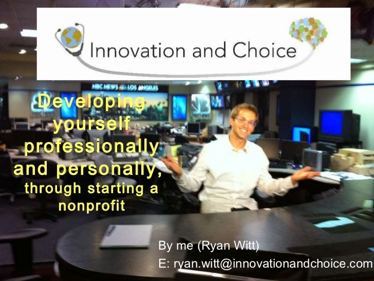 Developing yourself professionally and personally,  through starting a nonprofit By me (Ryan Witt) E: ryan.witt@innovation...