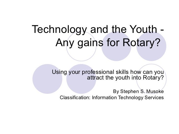 Technology and the Youth - Any gains for Rotary?  Using your professional skills how can you attract the youth into Rotary...