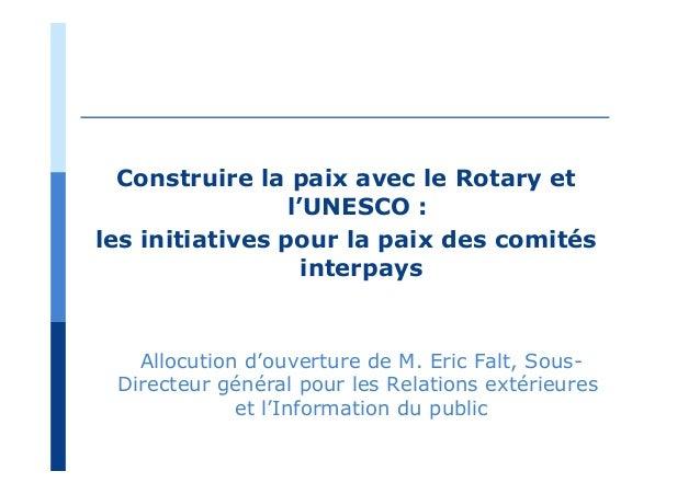 Construire la paix avec le Rotary et l'UNESCO : les initiatives pour la paix des comités interpays Allocution d'ouverture ...